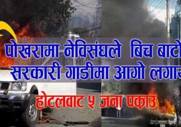 नेविसंघले पोखरामा सरकारी गाडीमा आगो लगायो (भिडियो हेर्नुस्)